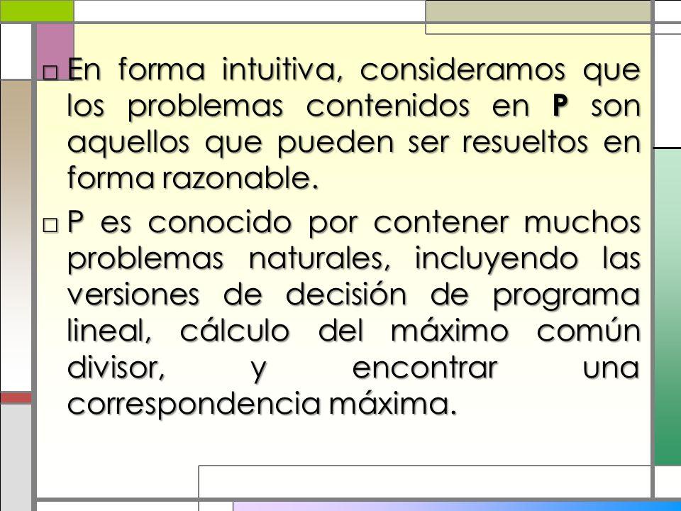 En forma intuitiva, consideramos que los problemas contenidos en P son aquellos que pueden ser resueltos en forma razonable.