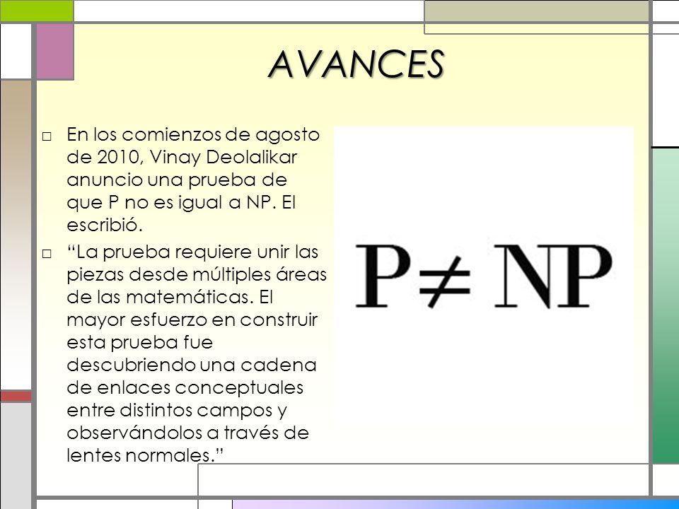 AVANCES En los comienzos de agosto de 2010, Vinay Deolalikar anuncio una prueba de que P no es igual a NP. El escribió.