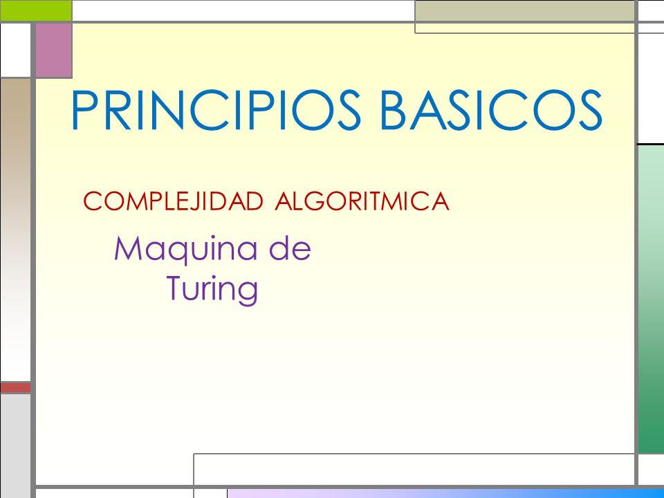 PRINCIPIOS BASICOS Maquina de Turing COMPLEJIDAD ALGORITMICA