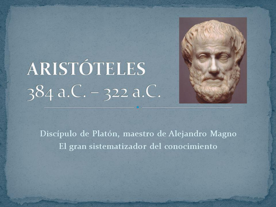 ARISTÓTELES 384 a.C. – 322 a.C. Discípulo de Platón, maestro de Alejandro Magno.