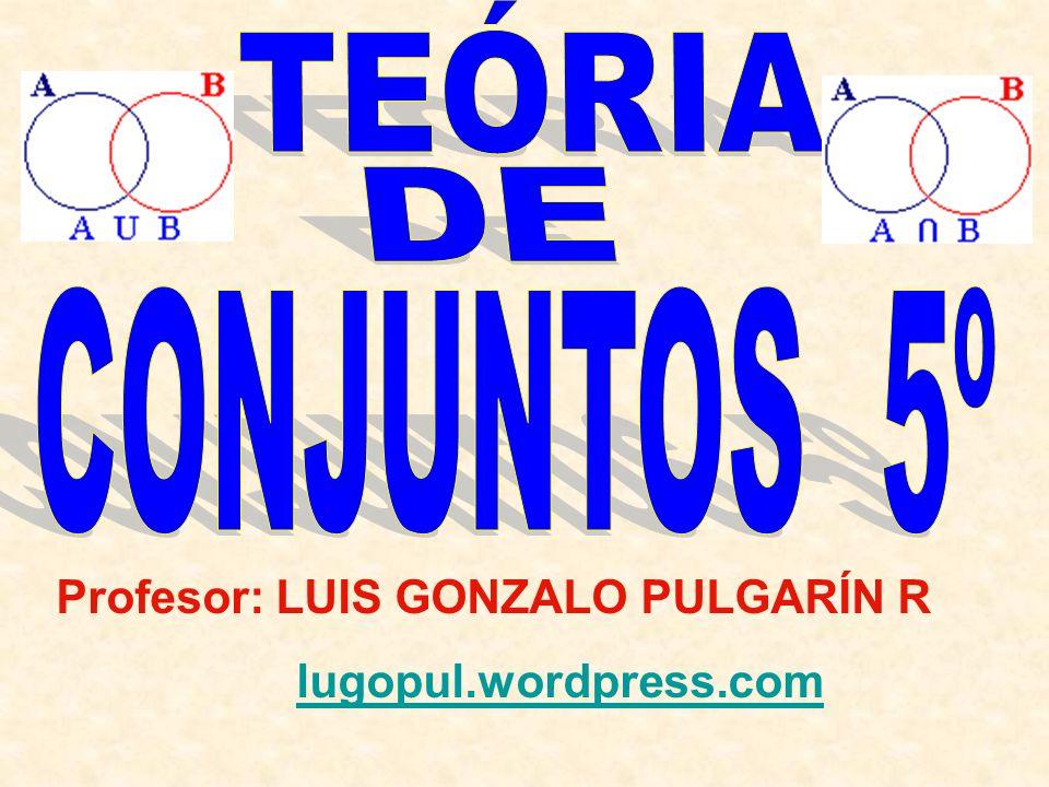 TEÓRIA DE CONJUNTOS 5º Profesor: LUIS GONZALO PULGARÍN R
