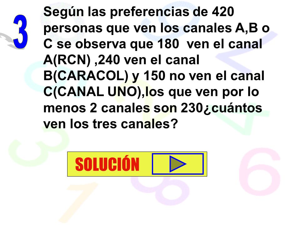 Según las preferencias de 420 personas que ven los canales A,B o C se observa que 180 ven el canal A(RCN) ,240 ven el canal B(CARACOL) y 150 no ven el canal C(CANAL UNO),los que ven por lo menos 2 canales son 230¿cuántos ven los tres canales