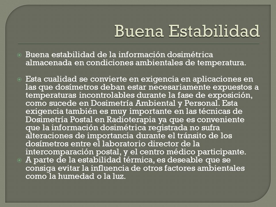 Buena Estabilidad Buena estabilidad de la información dosimétrica almacenada en condiciones ambientales de temperatura.