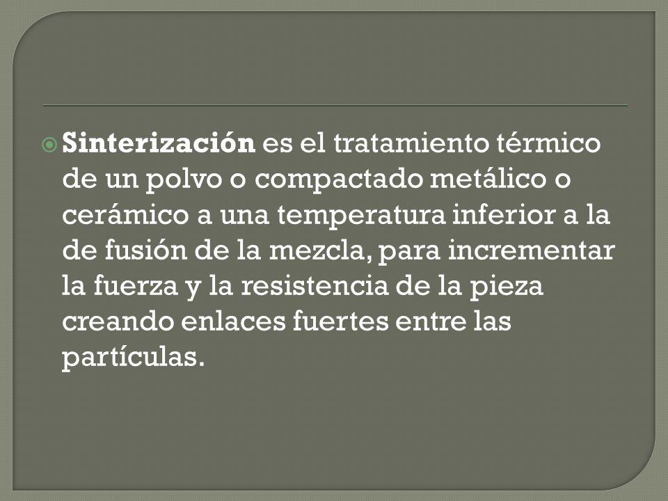 Sinterización es el tratamiento térmico de un polvo o compactado metálico o cerámico a una temperatura inferior a la de fusión de la mezcla, para incrementar la fuerza y la resistencia de la pieza creando enlaces fuertes entre las partículas.