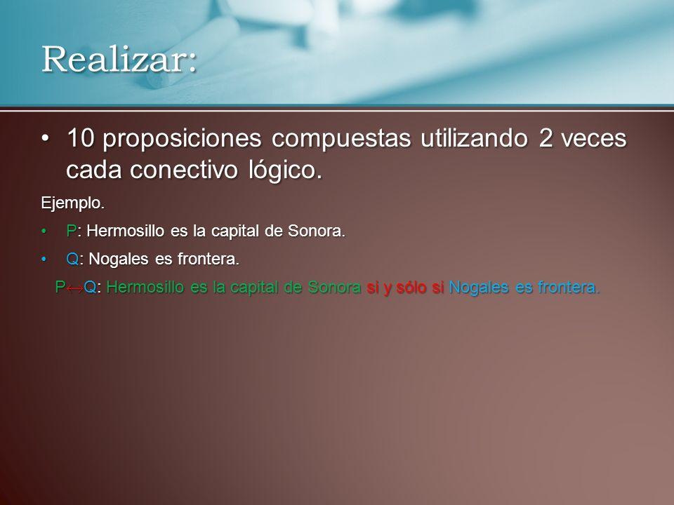 Realizar: 10 proposiciones compuestas utilizando 2 veces cada conectivo lógico. Ejemplo. P: Hermosillo es la capital de Sonora.