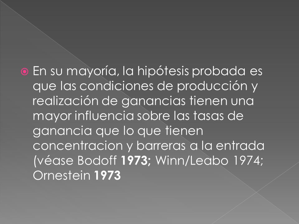 En su mayoría, la hipótesis probada es que las condiciones de producción y realización de ganancias tienen una mayor influencia sobre las tasas de ganancia que lo que tienen concentracion y barreras a la entrada (véase Bodoff 1973; Winn/Leabo 1974; Ornestein 1973