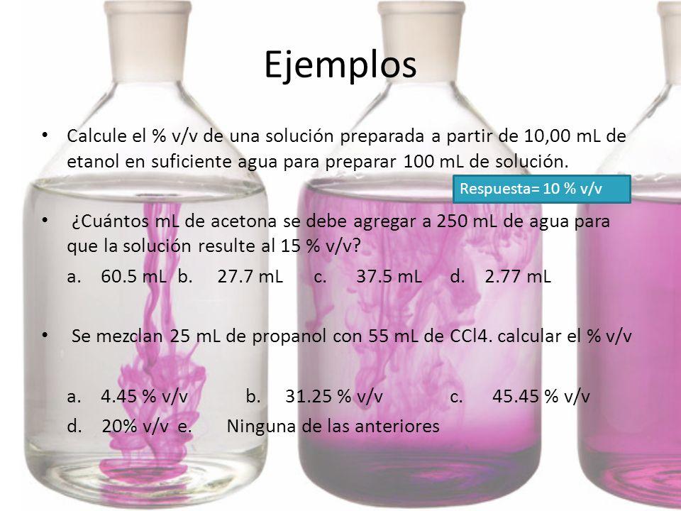 EjemplosCalcule el % v/v de una solución preparada a partir de 10,00 mL de etanol en suficiente agua para preparar 100 mL de solución.