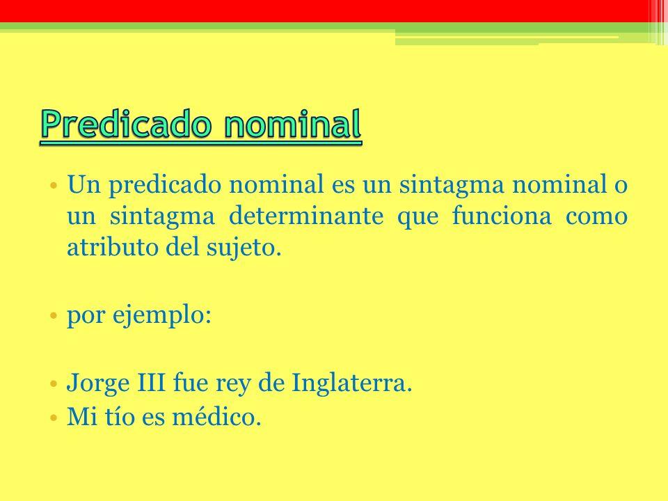 Predicado nominal Un predicado nominal es un sintagma nominal o un sintagma determinante que funciona como atributo del sujeto.