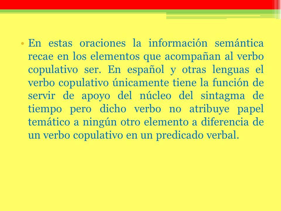 En estas oraciones la información semántica recae en los elementos que acompañan al verbo copulativo ser.