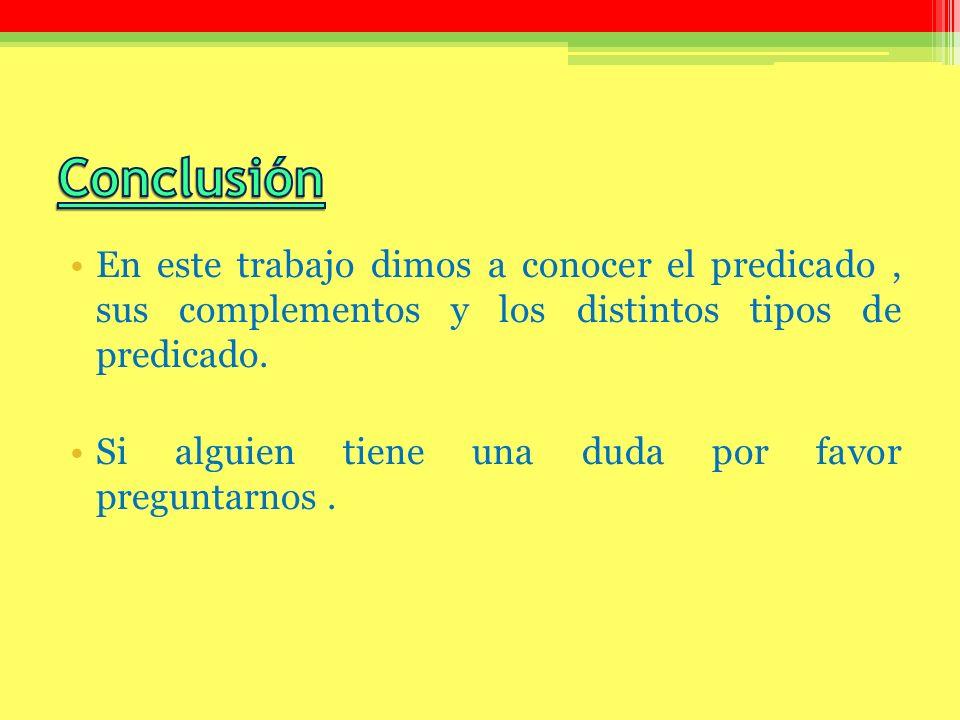 Conclusión En este trabajo dimos a conocer el predicado , sus complementos y los distintos tipos de predicado.