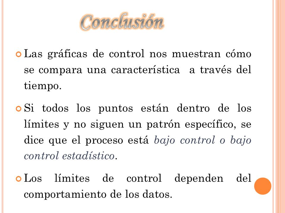 Conclusión Las gráficas de control nos muestran cómo se compara una característica a través del tiempo.