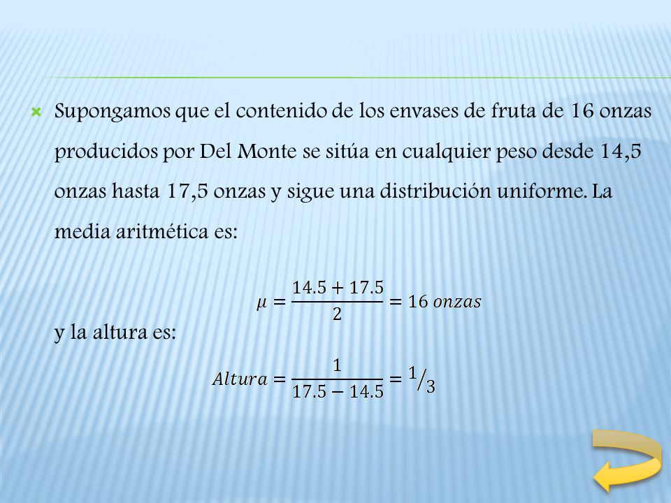 Supongamos que el contenido de los envases de fruta de 16 onzas producidos por Del Monte se sitúa en cualquier peso desde 14,5 onzas hasta 17,5 onzas y sigue una distribución uniforme. La media aritmética es: