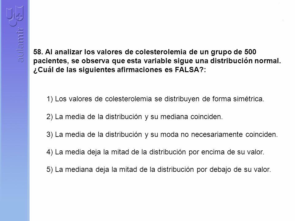 58. Al analizar los valores de colesterolemia de un grupo de 500 pacientes, se observa que esta variable sigue una distribución normal. ¿Cuál de las siguientes afirmaciones es FALSA :
