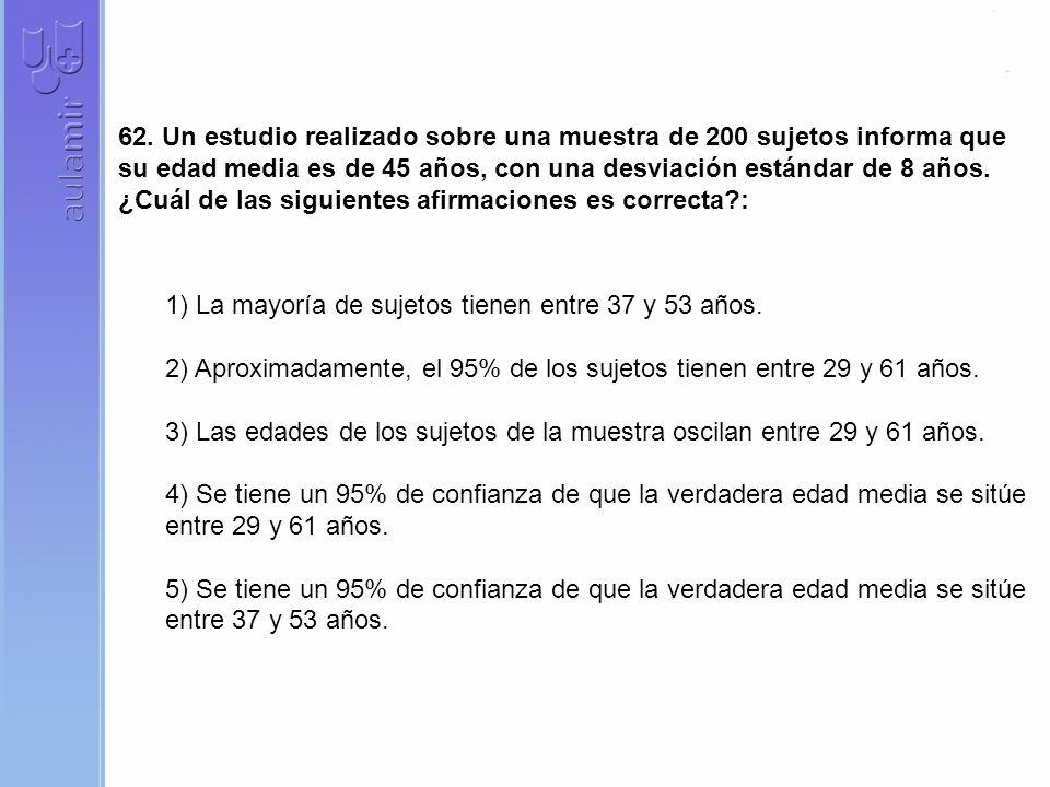 62. Un estudio realizado sobre una muestra de 200 sujetos informa que su edad media es de 45 años, con una desviación estándar de 8 años. ¿Cuál de las siguientes afirmaciones es correcta :