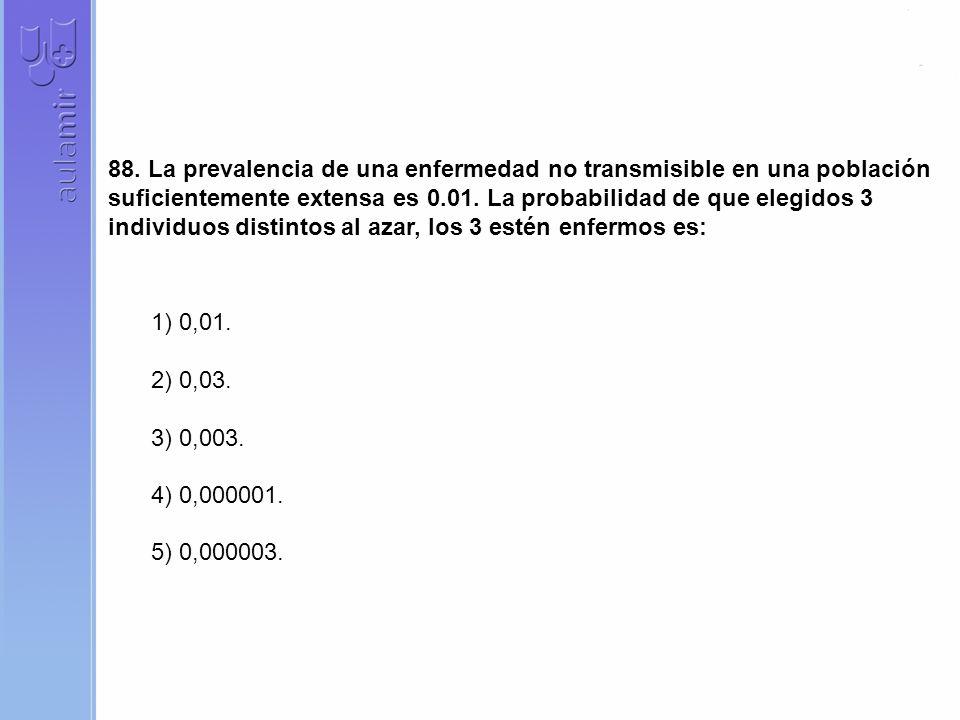 88. La prevalencia de una enfermedad no transmisible en una población suficientemente extensa es 0.01. La probabilidad de que elegidos 3 individuos distintos al azar, los 3 estén enfermos es: