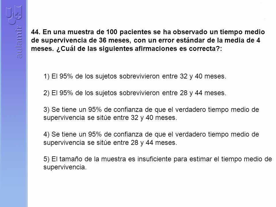 44. En una muestra de 100 pacientes se ha observado un tiempo medio de supervivencia de 36 meses, con un error estándar de la media de 4 meses. ¿Cuál de las siguientes afirmaciones es correcta :