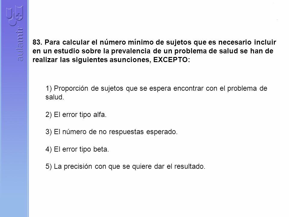 83. Para calcular el número mínimo de sujetos que es necesario incluir en un estudio sobre la prevalencia de un problema de salud se han de realizar las siguientes asunciones, EXCEPTO:
