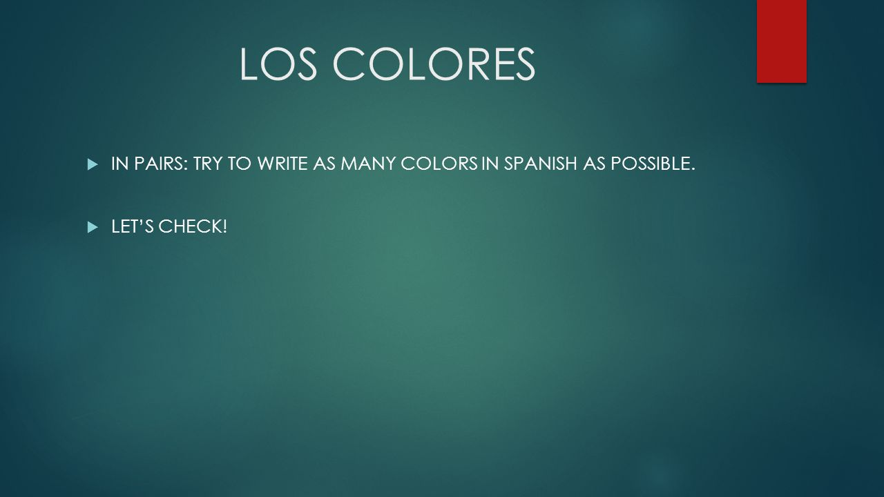 LOS COLORES IN PAIRS: TRY TO WRITE AS MANY COLORS IN SPANISH AS POSSIBLE. LET'S CHECK!