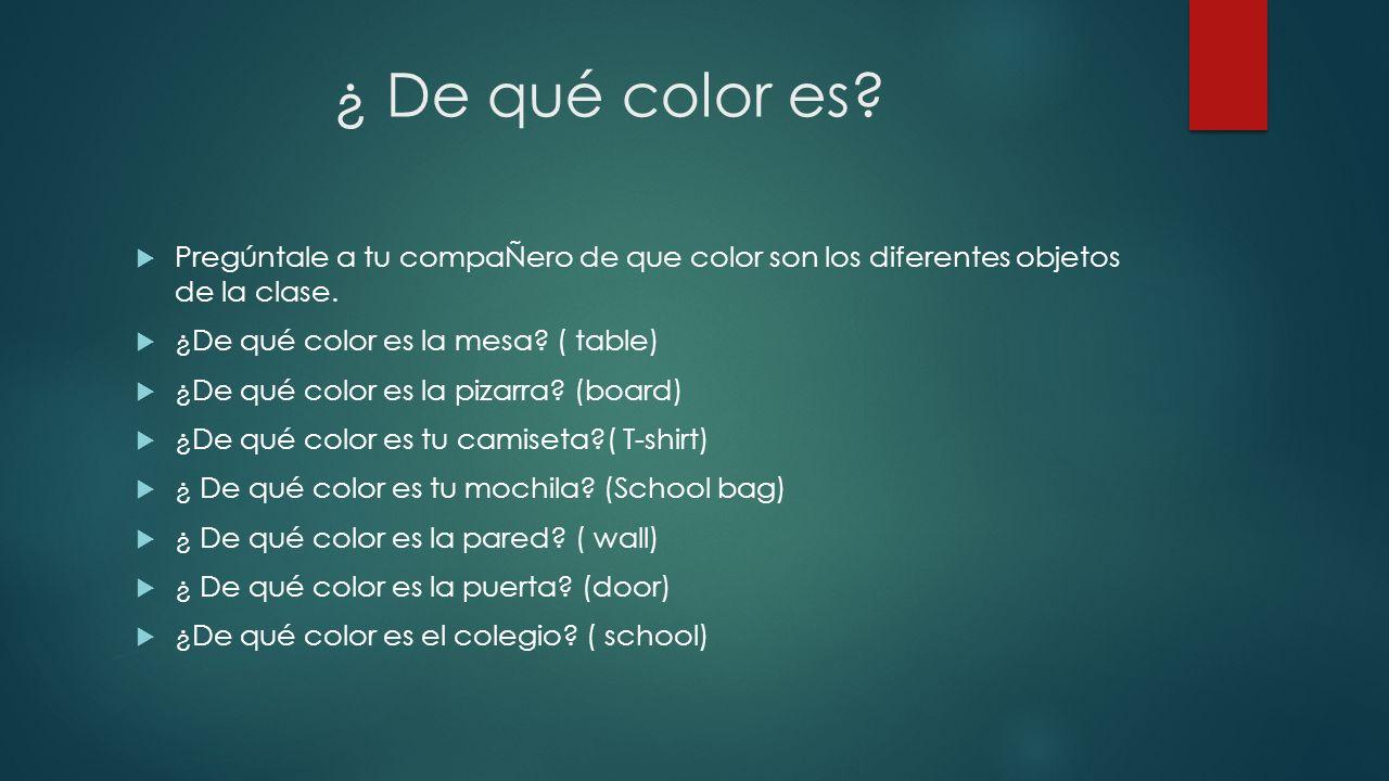 ¿ De qué color es Pregúntale a tu compaÑero de que color son los diferentes objetos de la clase. ¿De qué color es la mesa ( table)
