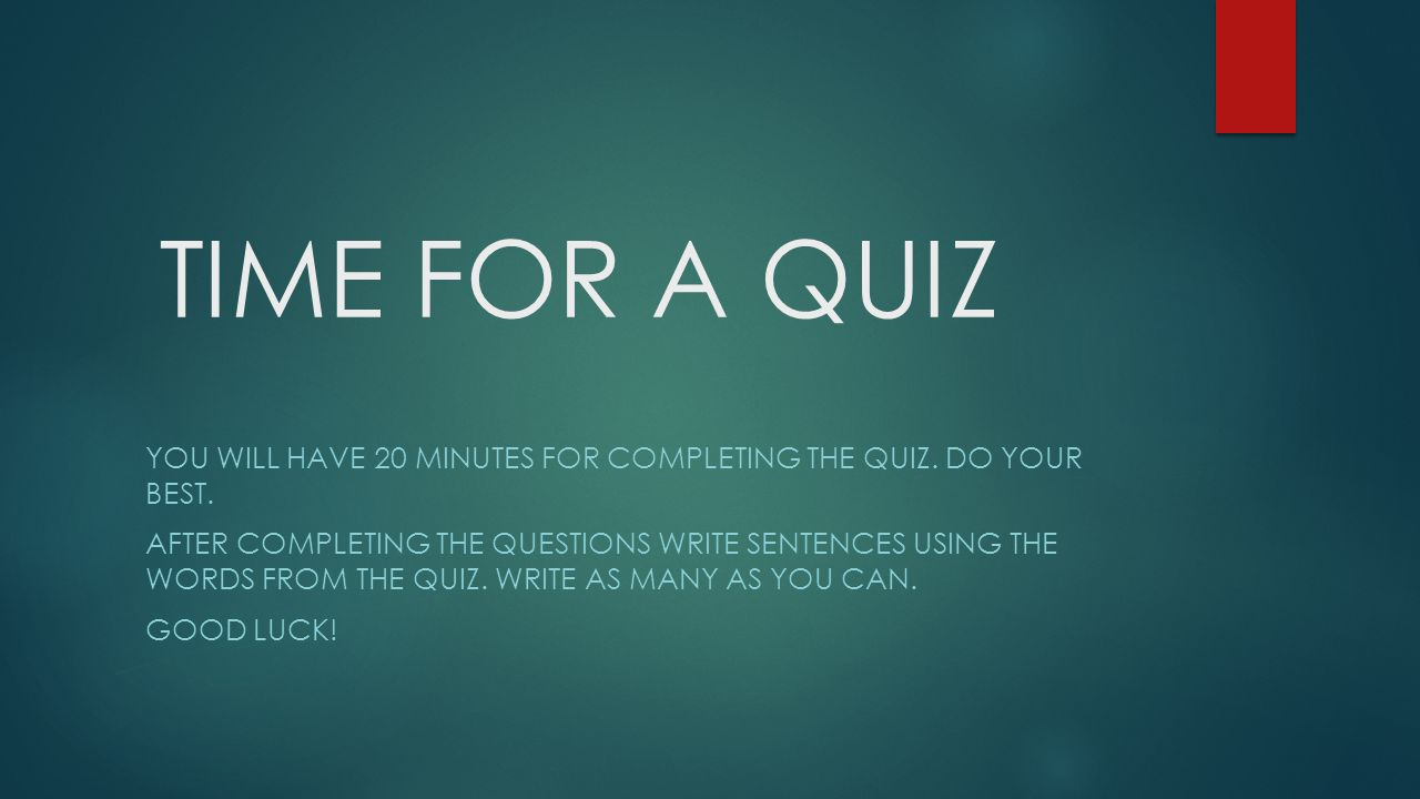 TIME FOR A QUIZ You will have 20 minutes for completing the quiz. Do your best.