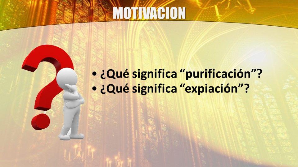 MOTIVACION ¿Qué significa purificación ¿Qué significa expiación