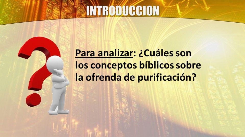 INTRODUCCION Para analizar: ¿Cuáles son los conceptos bíblicos sobre la ofrenda de purificación