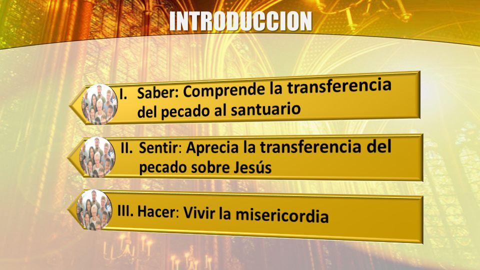 INTRODUCCION I. Saber: Comprende la transferencia del pecado al santuario. II. Sentir: Aprecia la transferencia del pecado sobre Jesús.