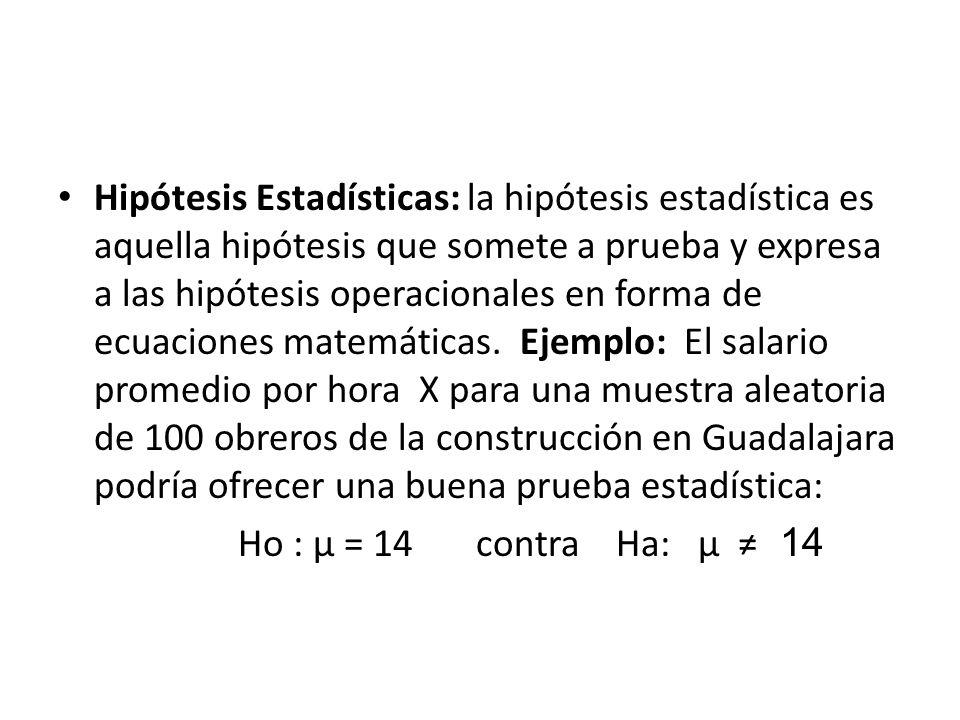 Hipótesis Estadísticas: la hipótesis estadística es aquella hipótesis que somete a prueba y expresa a las hipótesis operacionales en forma de ecuaciones matemáticas. Ejemplo: El salario promedio por hora X para una muestra aleatoria de 100 obreros de la construcción en Guadalajara podría ofrecer una buena prueba estadística: