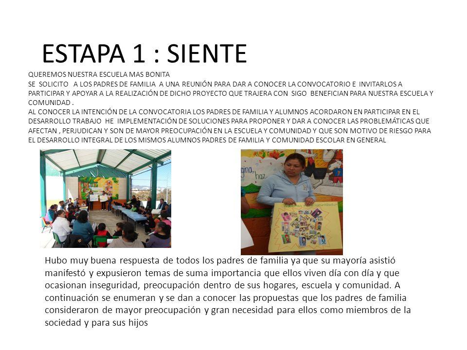 ESTAPA 1 : SIENTE QUEREMOS NUESTRA ESCUELA MAS BONITA SE SOLICITO A LOS PADRES DE FAMILIA A UNA REUNIÓN PARA DAR A CONOCER LA CONVOCATORIO E INVITARLOS A PARTICIPAR Y APOYAR A LA REALIZACIÓN DE DICHO PROYECTO QUE TRAJERA CON SIGO BENEFICIAN PARA NUESTRA ESCUELA Y COMUNIDAD . AL CONOCER LA INTENCIÓN DE LA CONVOCATORIA LOS PADRES DE FAMILIA Y ALUMNOS ACORDARON EN PARTICIPAR EN EL DESARROLLO TRABAJO HE IMPLEMENTACIÓN DE SOLUCIONES PARA PROPONER Y DAR A CONOCER LAS PROBLEMÁTICAS QUE AFECTAN , PERJUDICAN Y SON DE MAYOR PREOCUPACIÓN EN LA ESCUELA Y COMUNIDAD Y QUE SON MOTIVO DE RIESGO PARA EL DESARROLLO INTEGRAL DE LOS MISMOS ALUMNOS PADRES DE FAMILIA Y COMUNIDAD ESCOLAR EN GENERAL