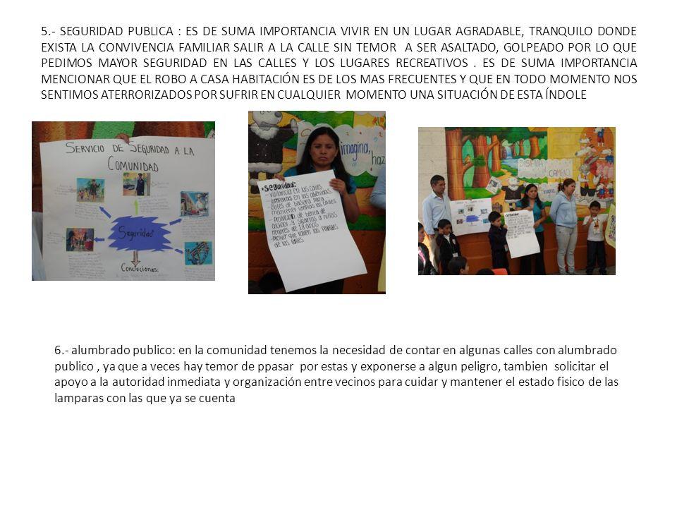 5.- SEGURIDAD PUBLICA : ES DE SUMA IMPORTANCIA VIVIR EN UN LUGAR AGRADABLE, TRANQUILO DONDE EXISTA LA CONVIVENCIA FAMILIAR SALIR A LA CALLE SIN TEMOR A SER ASALTADO, GOLPEADO POR LO QUE PEDIMOS MAYOR SEGURIDAD EN LAS CALLES Y LOS LUGARES RECREATIVOS . ES DE SUMA IMPORTANCIA MENCIONAR QUE EL ROBO A CASA HABITACIÓN ES DE LOS MAS FRECUENTES Y QUE EN TODO MOMENTO NOS SENTIMOS ATERRORIZADOS POR SUFRIR EN CUALQUIER MOMENTO UNA SITUACIÓN DE ESTA ÍNDOLE