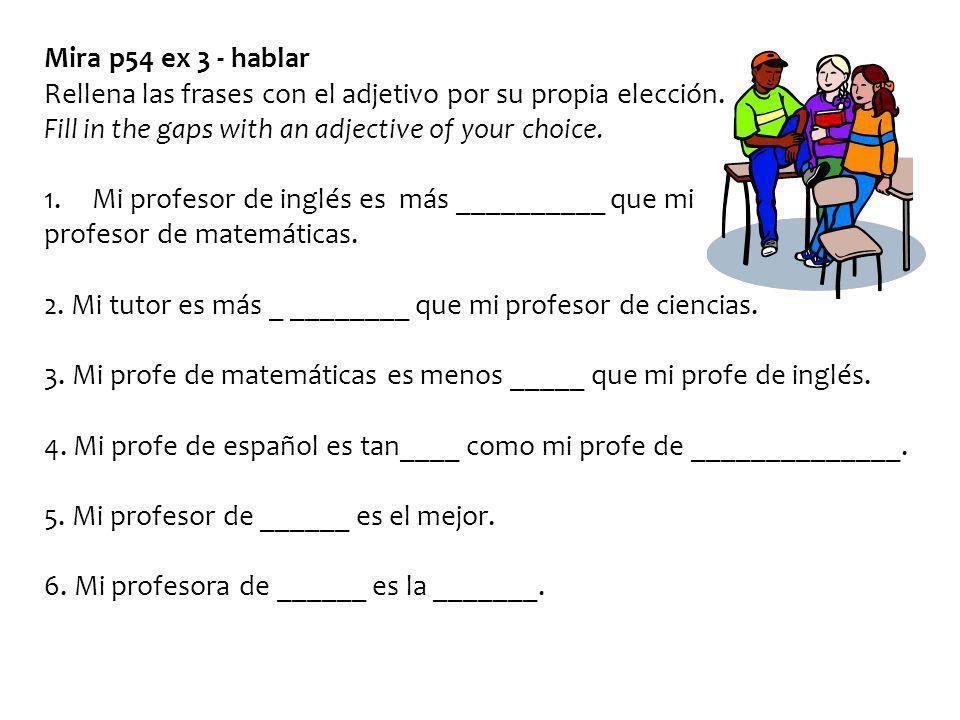 Mira p54 ex 3 - hablar Rellena las frases con el adjetivo por su propia elección. Fill in the gaps with an adjective of your choice.