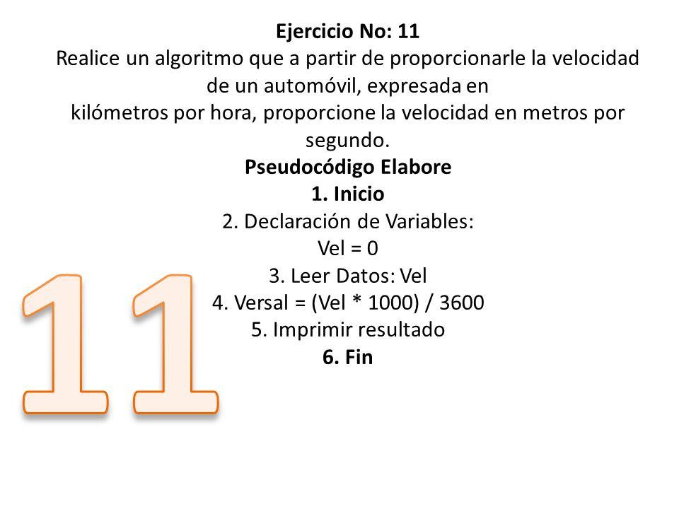 Ejercicio No: 11 Realice un algoritmo que a partir de proporcionarle la velocidad de un automóvil, expresada en kilómetros por hora, proporcione la velocidad en metros por segundo. Pseudocódigo Elabore 1. Inicio 2. Declaración de Variables: Vel = 0 3. Leer Datos: Vel 4. Versal = (Vel * 1000) / 3600 5. Imprimir resultado 6. Fin