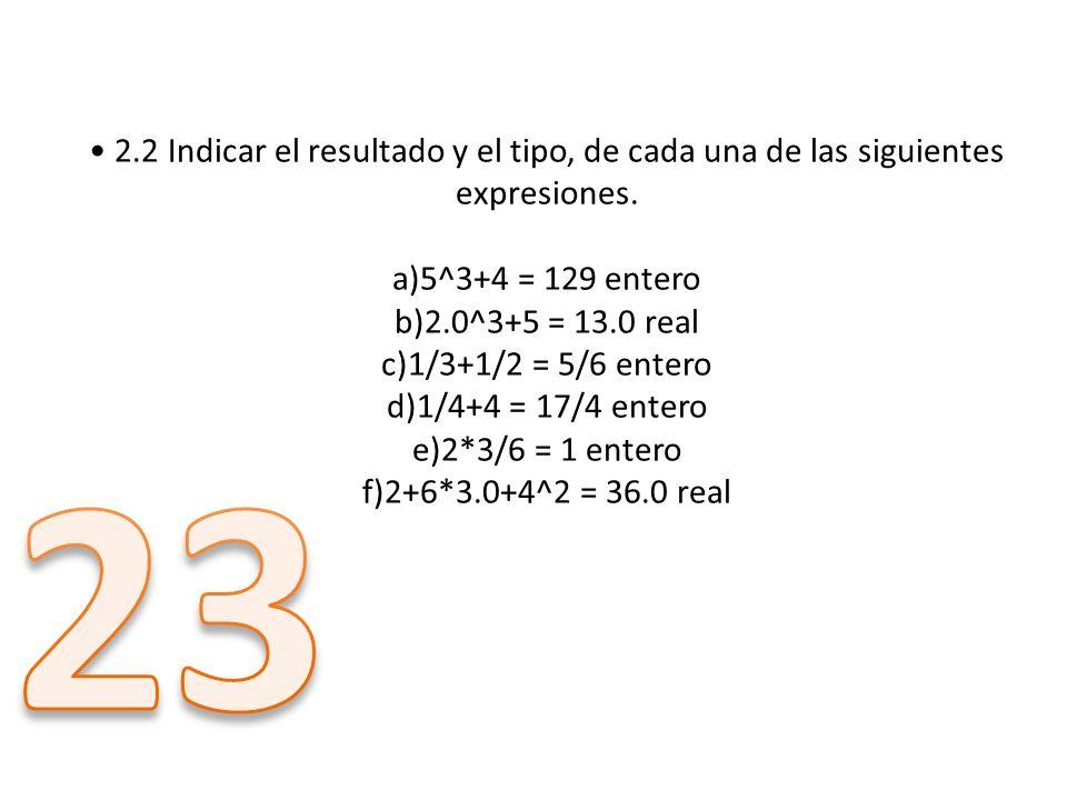 • 2.2 Indicar el resultado y el tipo, de cada una de las siguientes expresiones. a)5^3+4 = 129 entero b)2.0^3+5 = 13.0 real c)1/3+1/2 = 5/6 entero d)1/4+4 = 17/4 entero e)2*3/6 = 1 entero f)2+6*3.0+4^2 = 36.0 real