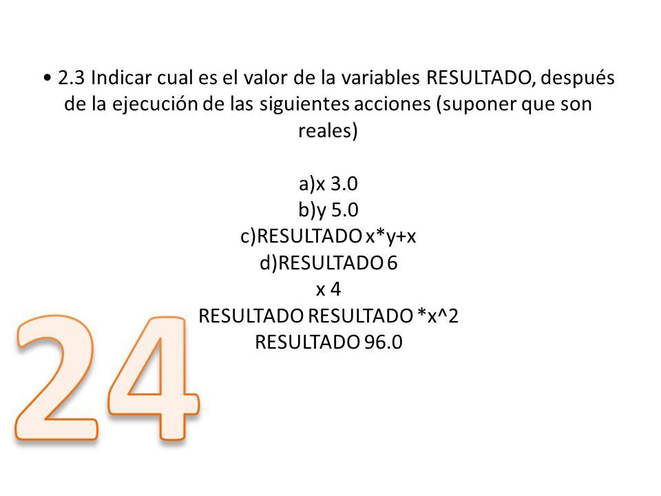 • 2.3 Indicar cual es el valor de la variables RESULTADO, después de la ejecución de las siguientes acciones (suponer que son reales) a)x 3.0 b)y 5.0 c)RESULTADO x*y+x d)RESULTADO 6 x 4 RESULTADO RESULTADO *x^2 RESULTADO 96.0