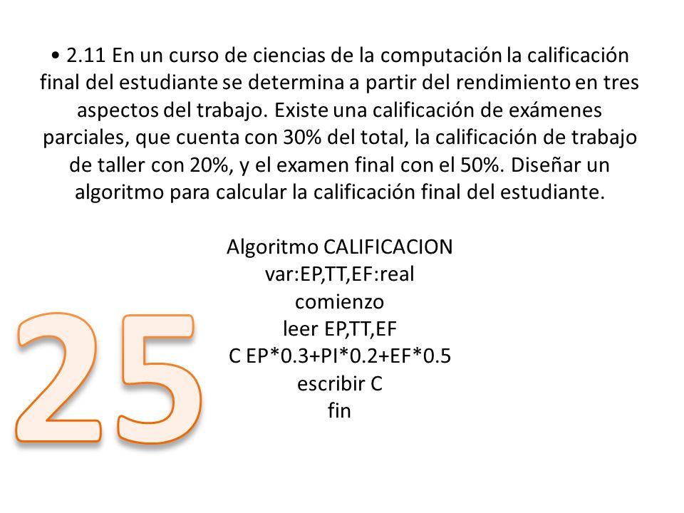 • 2.11 En un curso de ciencias de la computación la calificación final del estudiante se determina a partir del rendimiento en tres aspectos del trabajo. Existe una calificación de exámenes parciales, que cuenta con 30% del total, la calificación de trabajo de taller con 20%, y el examen final con el 50%. Diseñar un algoritmo para calcular la calificación final del estudiante. Algoritmo CALIFICACION var:EP,TT,EF:real comienzo leer EP,TT,EF C EP*0.3+PI*0.2+EF*0.5 escribir C fin