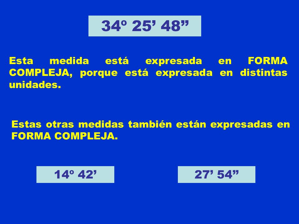 34º 25' 48'' Esta medida está expresada en FORMA COMPLEJA, porque está expresada en distintas unidades.