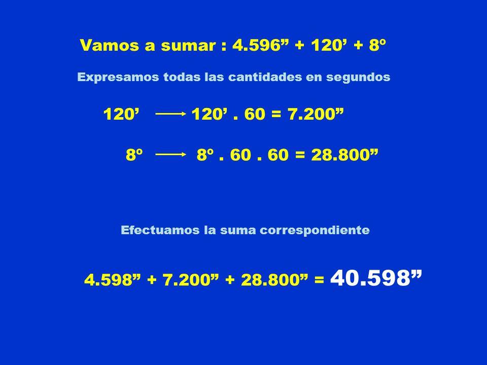 Vamos a sumar : 4.596 + 120' + 8º 120' 120' . 60 = 7.200 8º