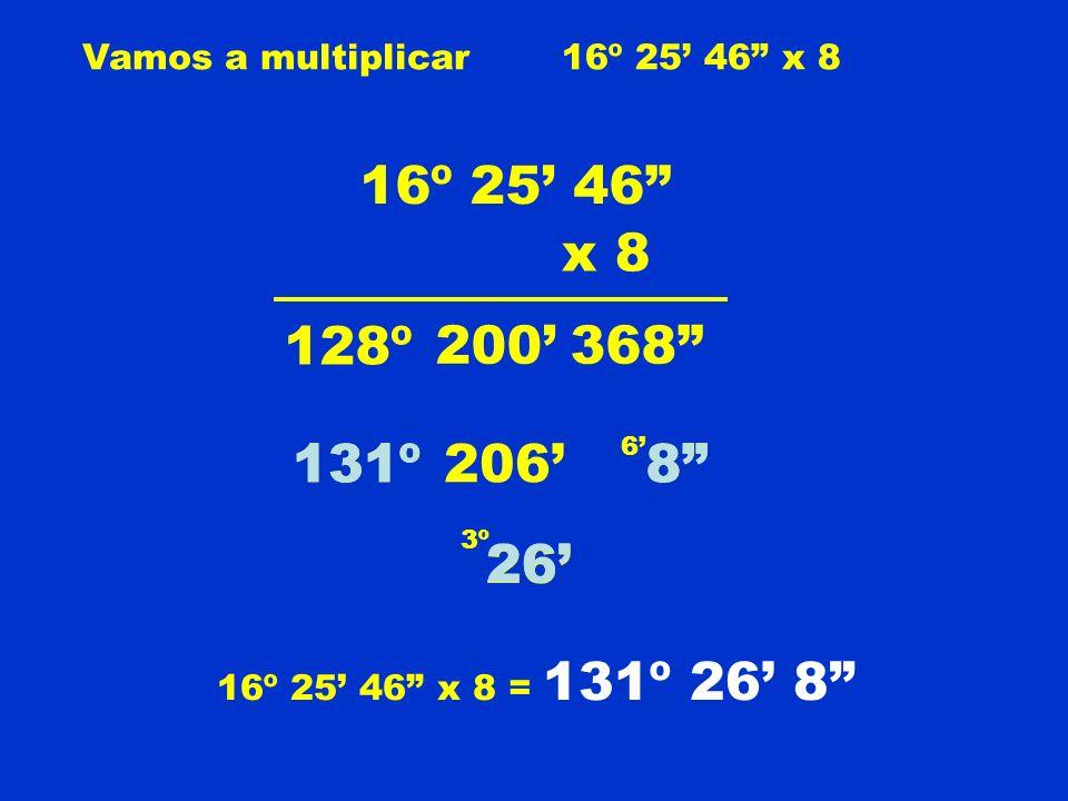 Vamos a multiplicar 16º 25' 46 x 8. 16º 25' 46 x 8. 128º. 200' 368 131º. 131º. 206' 6' 8