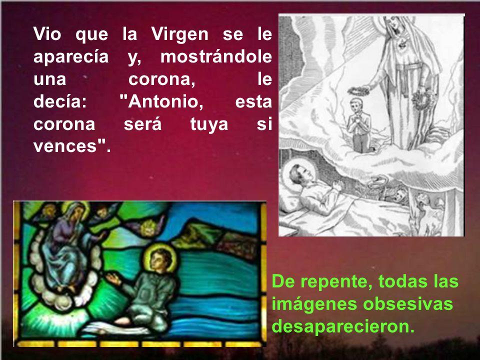 Vio que la Virgen se le aparecía y, mostrándole una corona, le decía: Antonio, esta corona será tuya si vences .