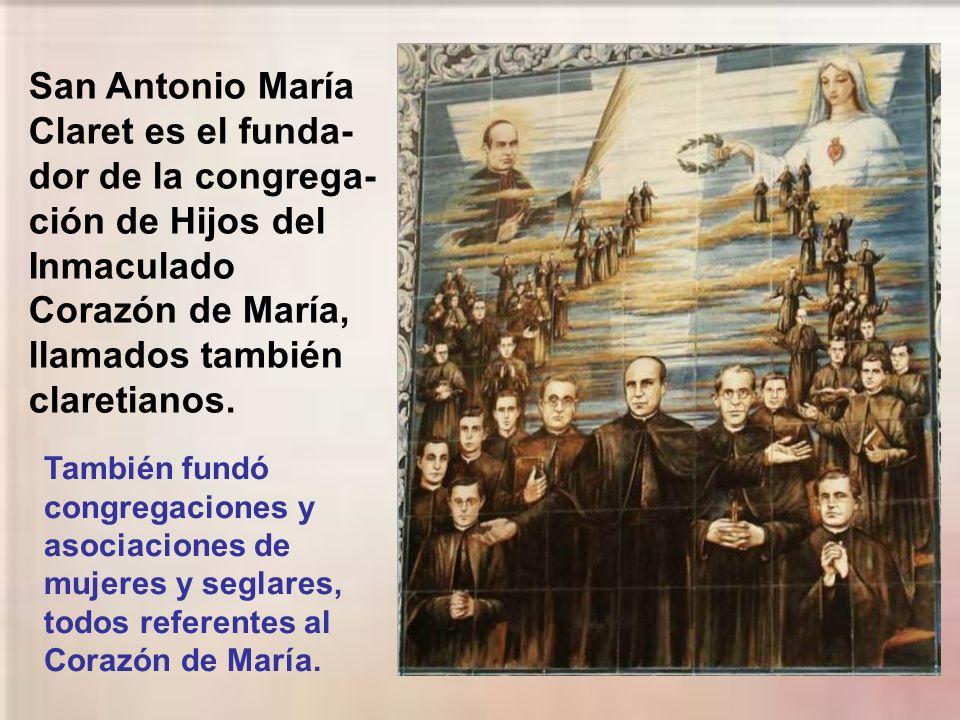 San Antonio María Claret es el funda-dor de la congrega-ción de Hijos del Inmaculado Corazón de María, llamados también claretianos.