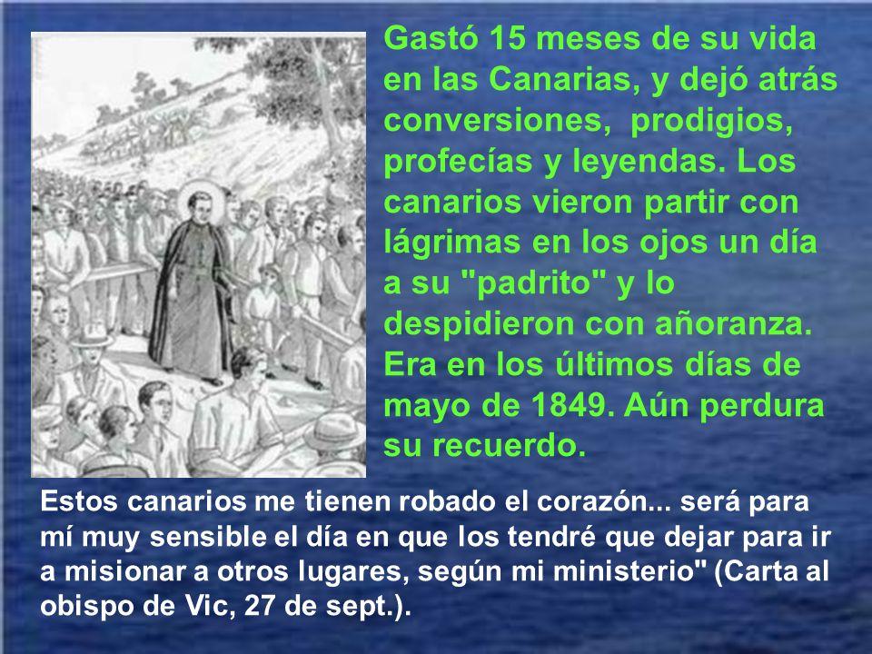 Gastó 15 meses de su vida en las Canarias, y dejó atrás conversiones, prodigios, profecías y leyendas. Los canarios vieron partir con lágrimas en los ojos un día a su padrito y lo despidieron con añoranza. Era en los últimos días de mayo de 1849. Aún perdura su recuerdo.