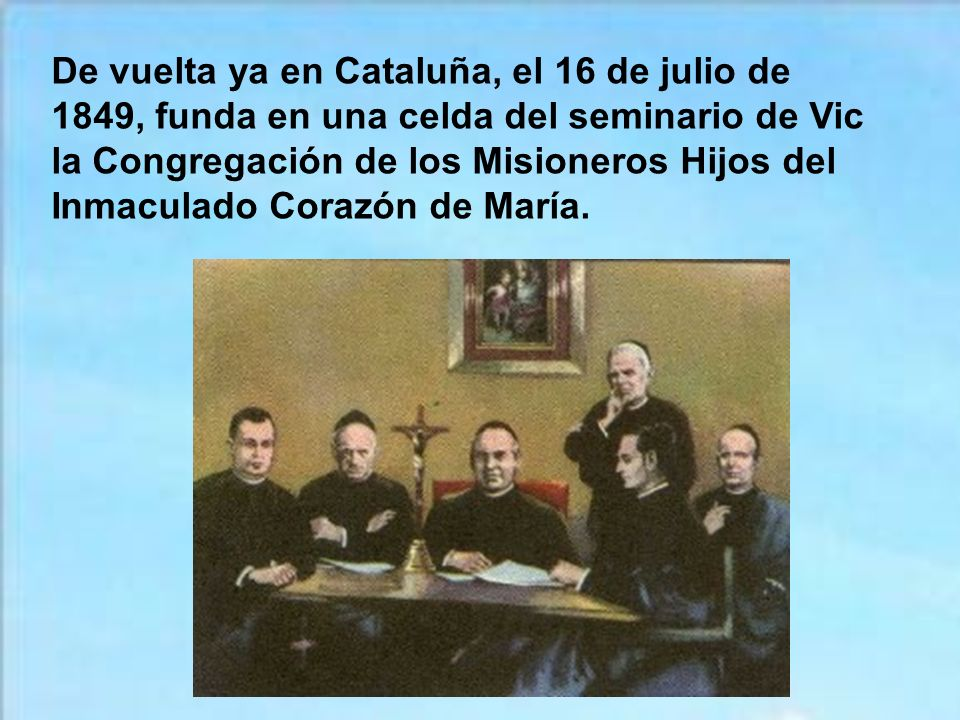 De vuelta ya en Cataluña, el 16 de julio de 1849, funda en una celda del seminario de Vic la Congregación de los Misioneros Hijos del Inmaculado Corazón de María.