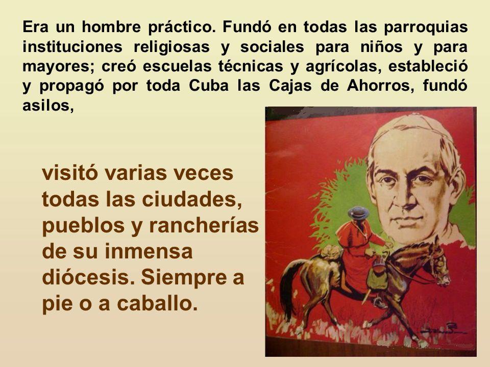 Era un hombre práctico. Fundó en todas las parroquias instituciones religiosas y sociales para niños y para mayores; creó escuelas técnicas y agrícolas, estableció y propagó por toda Cuba las Cajas de Ahorros, fundó asilos,