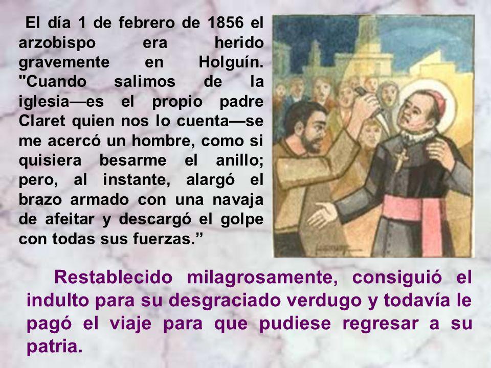 El día 1 de febrero de 1856 el arzobispo era herido gravemente en Holguín. Cuando salimos de la iglesia—es el propio padre Claret quien nos lo cuenta—se me acercó un hombre, como si quisiera besarme el anillo; pero, al instante, alargó el brazo armado con una navaja de afeitar y descargó el golpe con todas sus fuerzas.