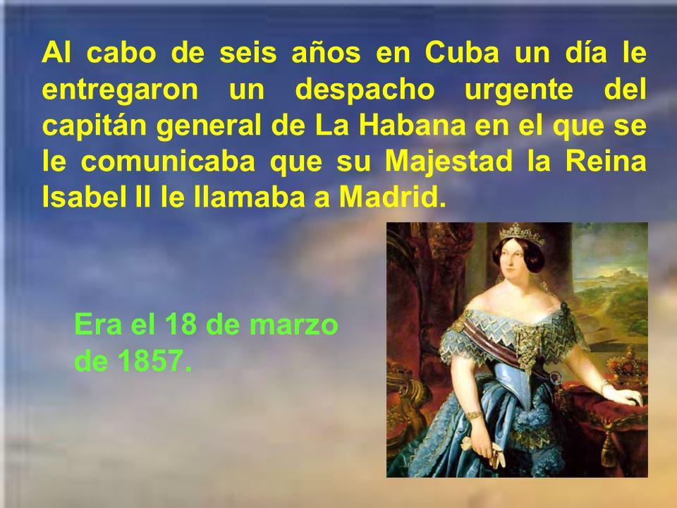 Al cabo de seis años en Cuba un día le entregaron un despacho urgente del capitán general de La Habana en el que se le comunicaba que su Majestad la Reina Isabel II le llamaba a Madrid.