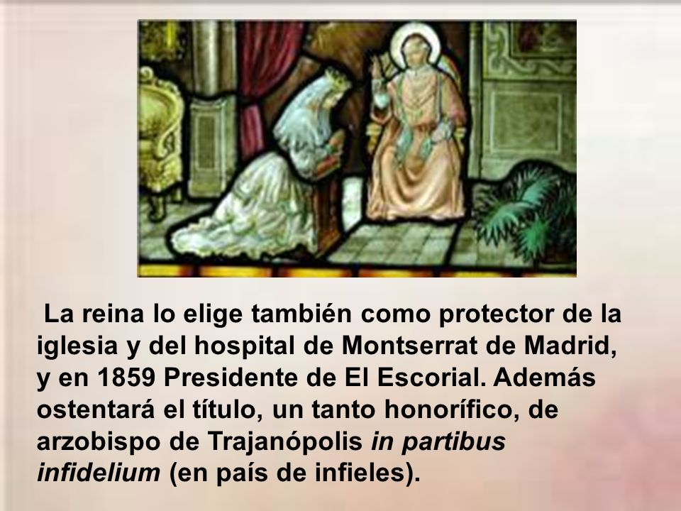 La reina lo elige también como protector de la iglesia y del hospital de Montserrat de Madrid, y en 1859 Presidente de El Escorial.