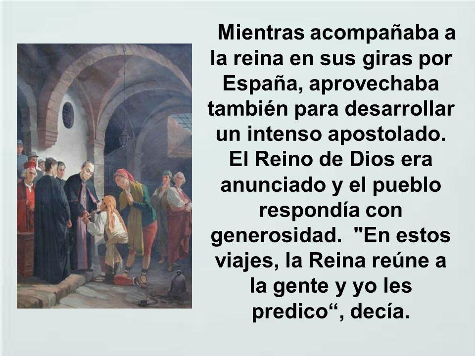 Mientras acompañaba a la reina en sus giras por España, aprovechaba también para desarrollar un intenso apostolado.