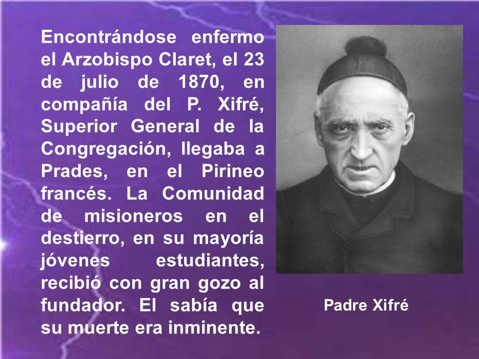 Encontrándose enfermo el Arzobispo Claret, el 23 de julio de 1870, en compañía del P. Xifré, Superior General de la Congregación, llegaba a Prades, en el Pirineo francés. La Comunidad de misioneros en el destierro, en su mayoría jóvenes estudiantes, recibió con gran gozo al fundador. El sabía que su muerte era inminente.