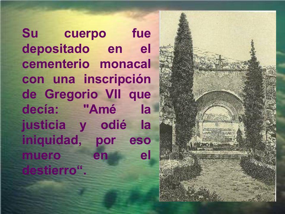 Su cuerpo fue depositado en el cementerio monacal con una inscripción de Gregorio VII que decía: Amé la justicia y odié la iniquidad, por eso muero en el destierro .