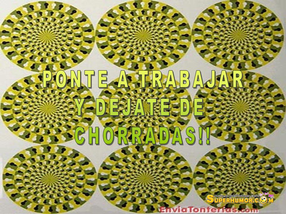 PONTE A TRABAJAR Y DEJATE DE CHORRADAS!!